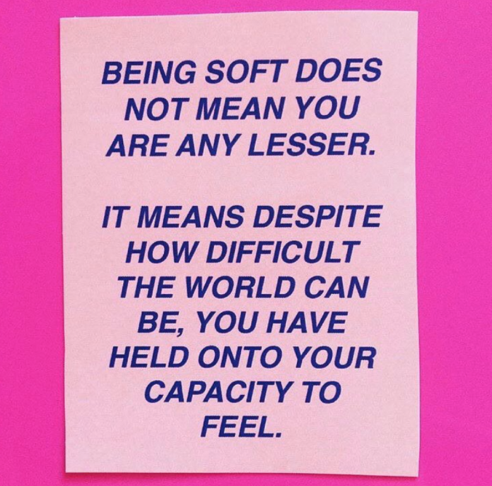 Being soft does not mena you are any lesser. It means despite how difficult the world can be, you have held onto your capacity to feel.