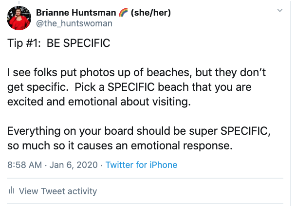 Vision Board Tip: ip #1:  BE SPECIFIC   I see folks put photos up of beaches, but they don't get specific.  Pick a SPECIFIC beach that you are excited and emotional about visiting.  Everything on your board should be super SPECIFIC, so much so it causes an emotional response.